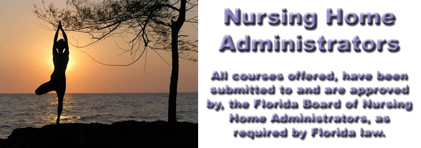 Courses approved by the Florida Board of Nursing Home Administrators for mandatory CEUs. Exp 9/even years.